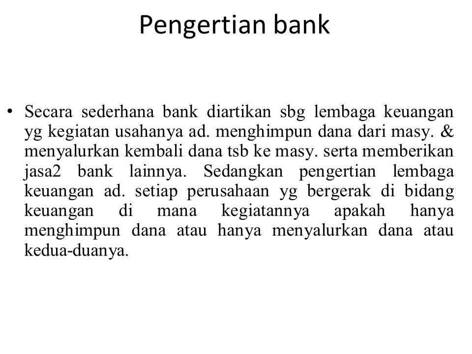Pengertian bank Secara sederhana bank diartikan sbg lembaga keuangan yg kegiatan usahanya ad. menghimpun dana dari masy. & menyalurkan kembali dana ts