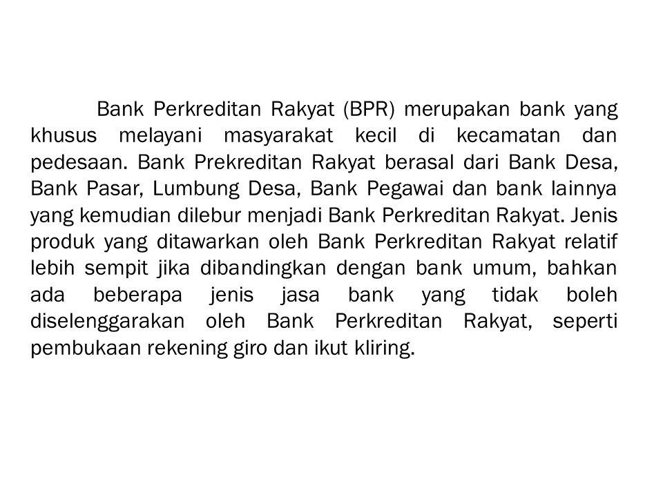 Bank Perkreditan Rakyat (BPR) merupakan bank yang khusus melayani masyarakat kecil di kecamatan dan pedesaan. Bank Prekreditan Rakyat berasal dari Ban