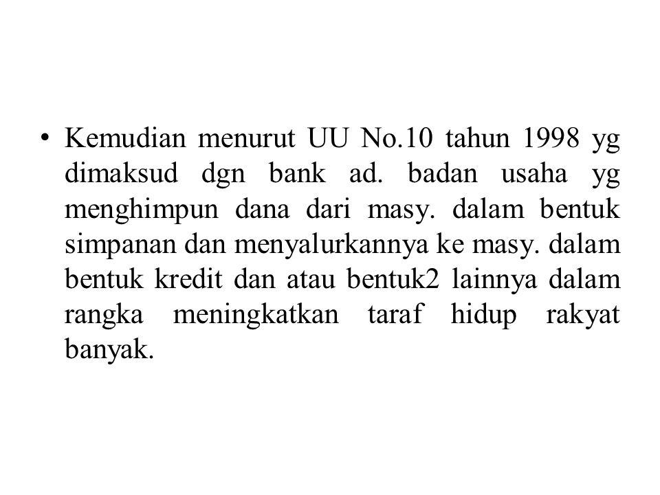 Kemudian menurut UU No.10 tahun 1998 yg dimaksud dgn bank ad. badan usaha yg menghimpun dana dari masy. dalam bentuk simpanan dan menyalurkannya ke ma