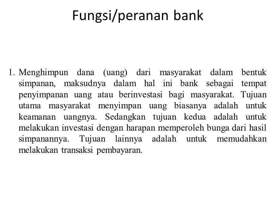 Fungsi/peranan bank 1.Menghimpun dana (uang) dari masyarakat dalam bentuk simpanan, maksudnya dalam hal ini bank sebagai tempat penyimpanan uang atau