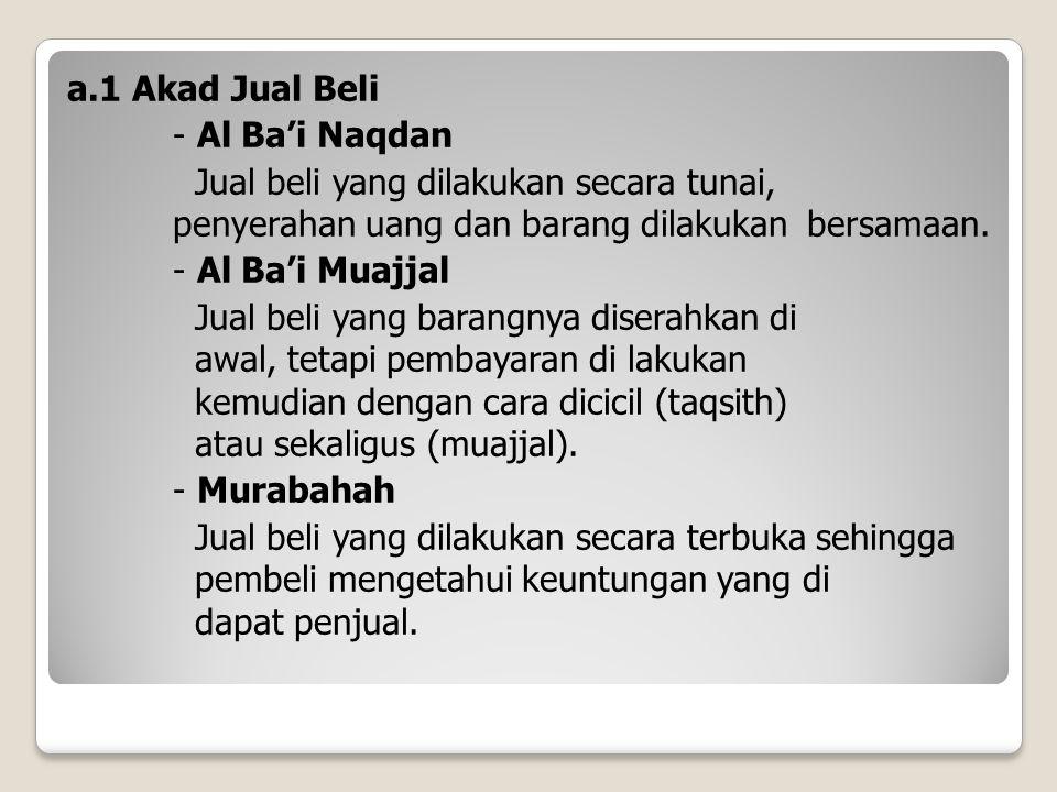 a.1 Akad Jual Beli - Al Ba'i Naqdan Jual beli yang dilakukan secara tunai, penyerahan uang dan barang dilakukan bersamaan. - Al Ba'i Muajjal Jual beli