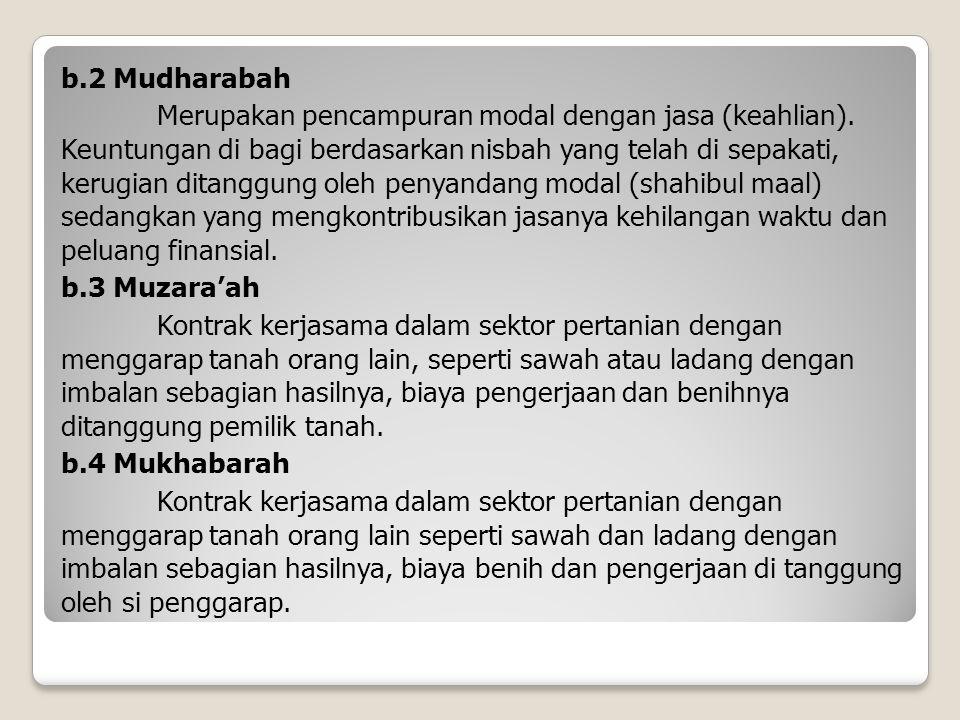 b.2 Mudharabah Merupakan pencampuran modal dengan jasa (keahlian). Keuntungan di bagi berdasarkan nisbah yang telah di sepakati, kerugian ditanggung o