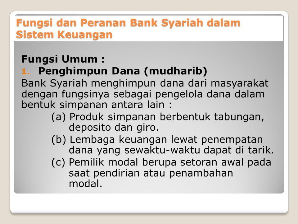 Fungsi dan Peranan Bank Syariah dalam Sistem Keuangan Fungsi Umum : 1. Penghimpun Dana (mudharib) Bank Syariah menghimpun dana dari masyarakat dengan