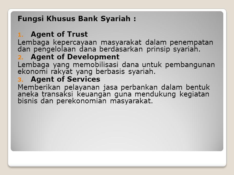 Fungsi Khusus Bank Syariah : 1. Agent of Trust Lembaga kepercayaan masyarakat dalam penempatan dan pengelolaan dana berdasarkan prinsip syariah. 2. Ag