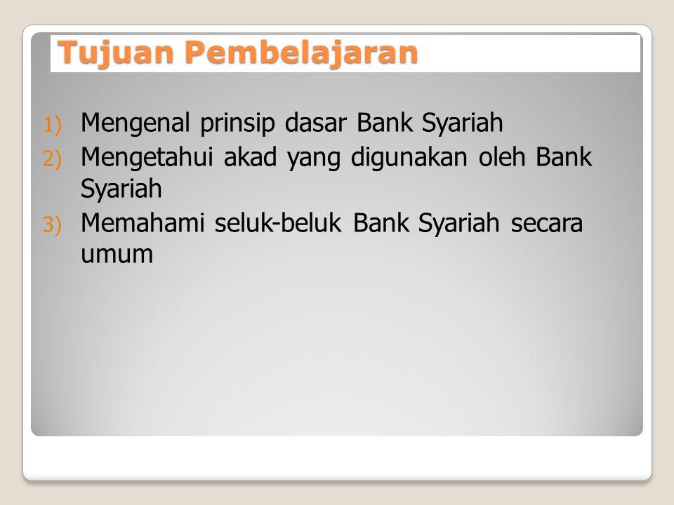 Tujuan Pembelajaran 1) Mengenal prinsip dasar Bank Syariah 2) Mengetahui akad yang digunakan oleh Bank Syariah 3) Memahami seluk-beluk Bank Syariah se