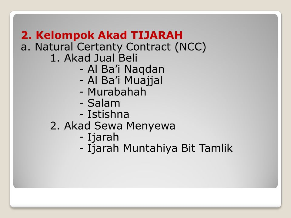 2. Kelompok Akad TIJARAH a. Natural Certanty Contract (NCC) 1. Akad Jual Beli - Al Ba'i Naqdan - Al Ba'i Muajjal - Murabahah - Salam - Istishna 2. Aka