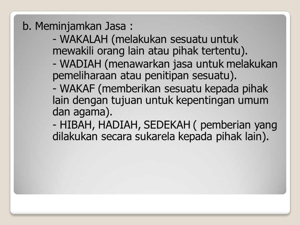 b. Meminjamkan Jasa : - WAKALAH (melakukan sesuatu untuk mewakili orang lain atau pihak tertentu). - WADIAH (menawarkan jasa untuk melakukan pemelihar