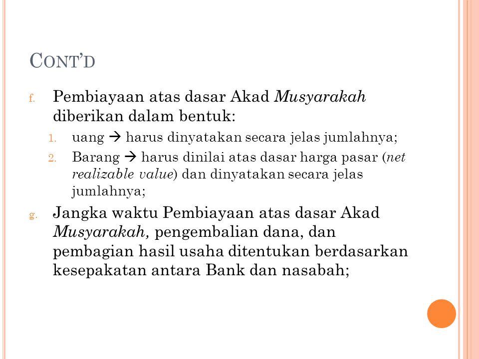 C ONT ' D f. Pembiayaan atas dasar Akad Musyarakah diberikan dalam bentuk: 1. uang  harus dinyatakan secara jelas jumlahnya; 2. Barang  harus dinila