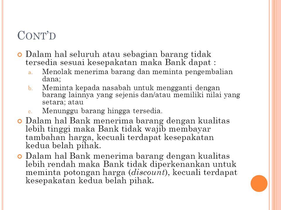 C ONT ' D Dalam hal seluruh atau sebagian barang tidak tersedia sesuai kesepakatan maka Bank dapat : a. Menolak menerima barang dan meminta pengembali