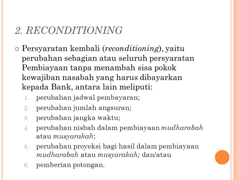 2. RECONDITIONING Persyaratan kembali ( reconditioning ), yaitu perubahan sebagian atau seluruh persyaratan Pembiayaan tanpa menambah sisa pokok kewaj