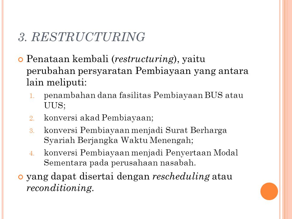 3. RESTRUCTURING Penataan kembali ( restructuring ), yaitu perubahan persyaratan Pembiayaan yang antara lain meliputi: 1. penambahan dana fasilitas Pe