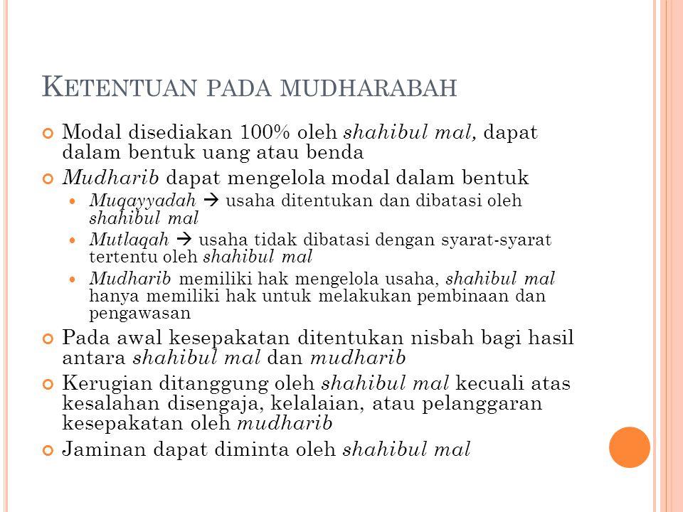 K ETENTUAN PADA MUDHARABAH Modal disediakan 100% oleh shahibul mal, dapat dalam bentuk uang atau benda Mudharib dapat mengelola modal dalam bentuk Muq