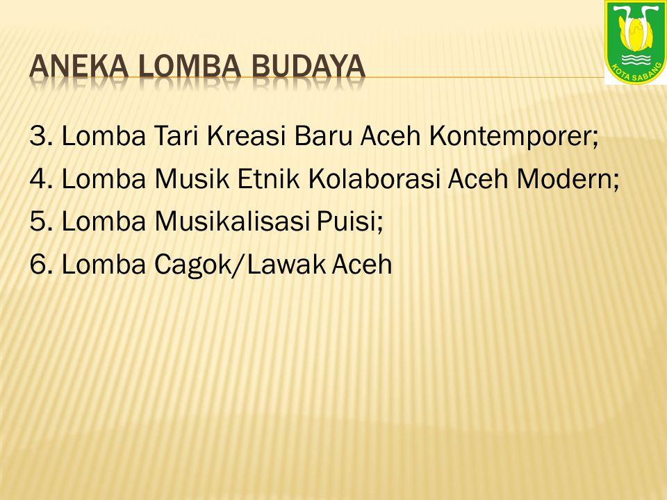 3. Lomba Tari Kreasi Baru Aceh Kontemporer; 4. Lomba Musik Etnik Kolaborasi Aceh Modern; 5. Lomba Musikalisasi Puisi; 6. Lomba Cagok/Lawak Aceh