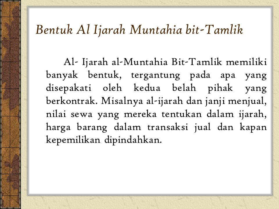 Al- Ijarah al-Muntahia Bit-Tamlik memiliki banyak bentuk, tergantung pada apa yang disepakati oleh kedua belah pihak yang berkontrak. Misalnya al-ijar