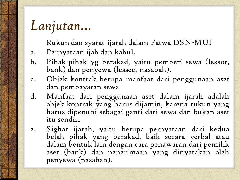 Lanjutan... Rukun dan syarat ijarah dalam Fatwa DSN-MUI a.Pernyataan ijab dan kabul. b.Pihak-pihak yg berakad, yaitu pemberi sewa (lessor, bank) dan p