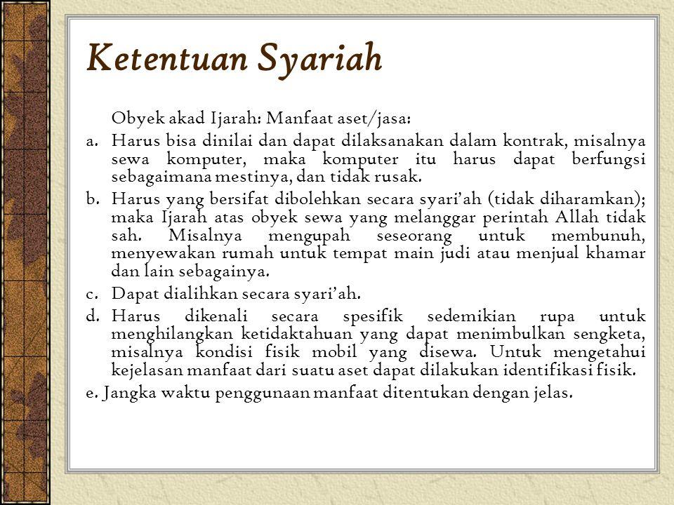 Ketentuan Syariah Obyek akad Ijarah: Manfaat aset/jasa: a. Harus bisa dinilai dan dapat dilaksanakan dalam kontrak, misalnya sewa komputer, maka kompu