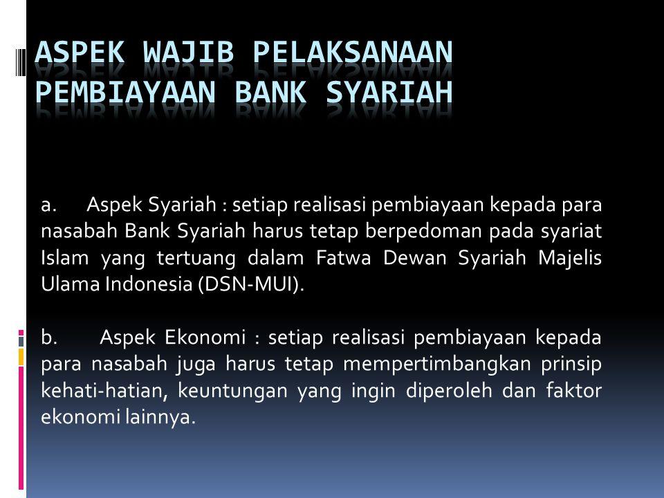 a. Aspek Syariah : setiap realisasi pembiayaan kepada para nasabah Bank Syariah harus tetap berpedoman pada syariat Islam yang tertuang dalam Fatwa De