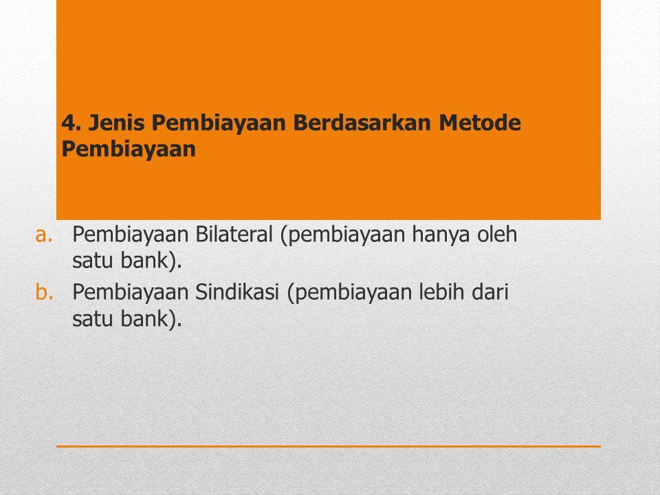 4. Jenis Pembiayaan Berdasarkan Metode Pembiayaan a.Pembiayaan Bilateral (pembiayaan hanya oleh satu bank). b.Pembiayaan Sindikasi (pembiayaan lebih d