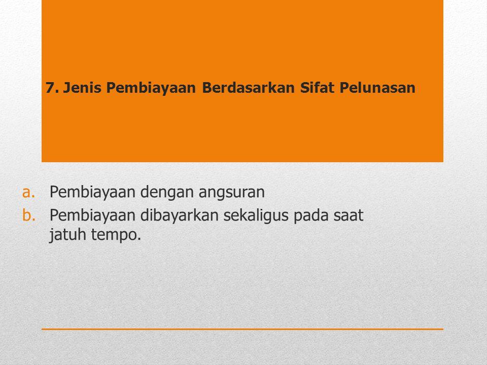 7. Jenis Pembiayaan Berdasarkan Sifat Pelunasan a.Pembiayaan dengan angsuran b.Pembiayaan dibayarkan sekaligus pada saat jatuh tempo.