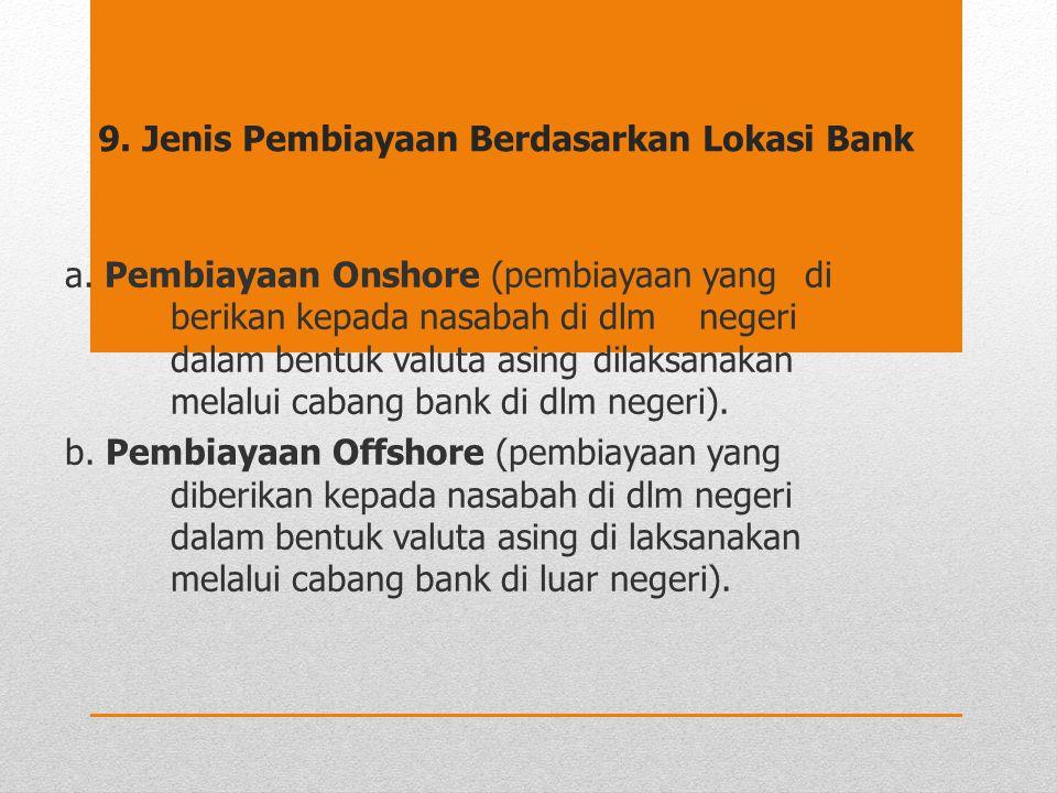 9. Jenis Pembiayaan Berdasarkan Lokasi Bank a. Pembiayaan Onshore (pembiayaan yang di berikan kepada nasabah di dlm negeri dalam bentuk valuta asing d