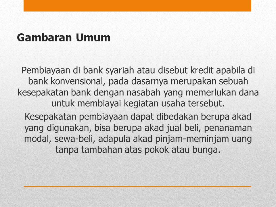 Gambaran Umum Pembiayaan di bank syariah atau disebut kredit apabila di bank konvensional, pada dasarnya merupakan sebuah kesepakatan bank dengan nasa
