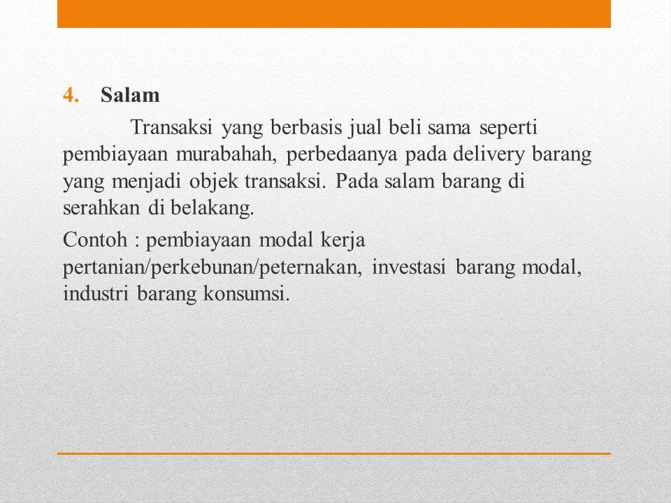 4.Salam Transaksi yang berbasis jual beli sama seperti pembiayaan murabahah, perbedaanya pada delivery barang yang menjadi objek transaksi. Pada salam