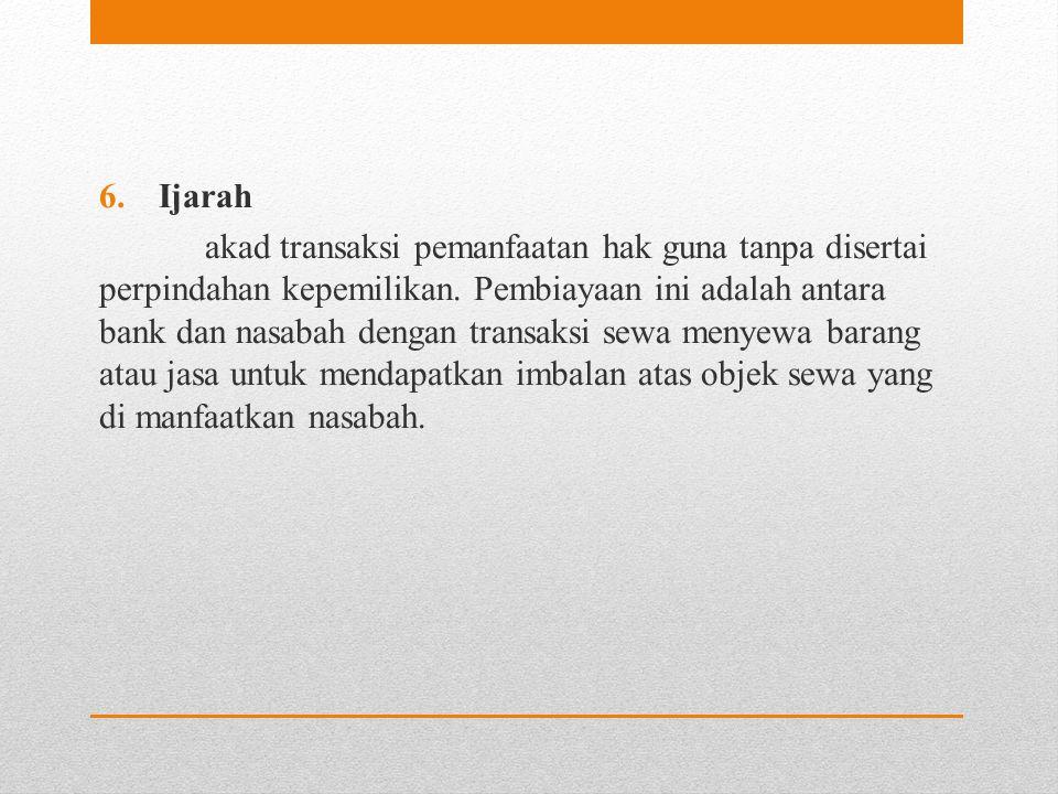 6.Ijarah akad transaksi pemanfaatan hak guna tanpa disertai perpindahan kepemilikan. Pembiayaan ini adalah antara bank dan nasabah dengan transaksi se