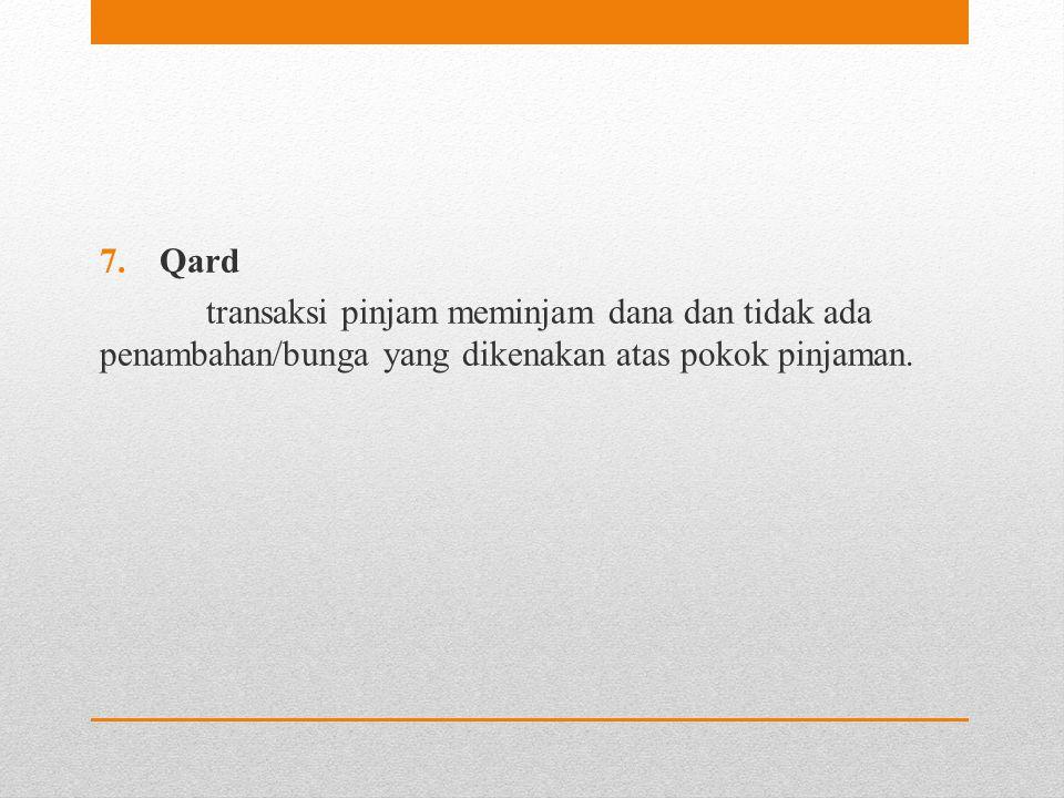 7.Qard transaksi pinjam meminjam dana dan tidak ada penambahan/bunga yang dikenakan atas pokok pinjaman.