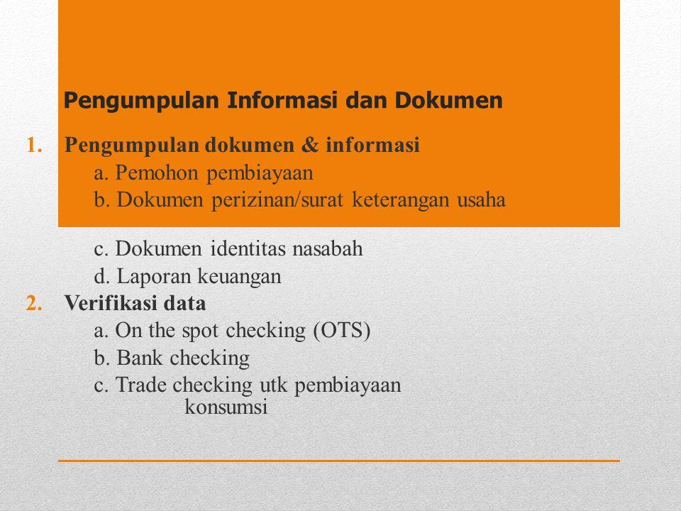 Pengumpulan Informasi dan Dokumen 1.Pengumpulan dokumen & informasi a. Pemohon pembiayaan b. Dokumen perizinan/surat keterangan usaha c. Dokumen ident