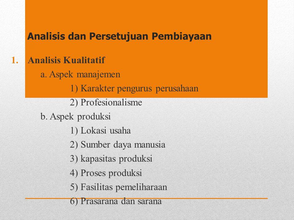 Analisis dan Persetujuan Pembiayaan 1.Analisis Kualitatif a. Aspek manajemen 1) Karakter pengurus perusahaan 2) Profesionalisme b. Aspek produksi 1) L