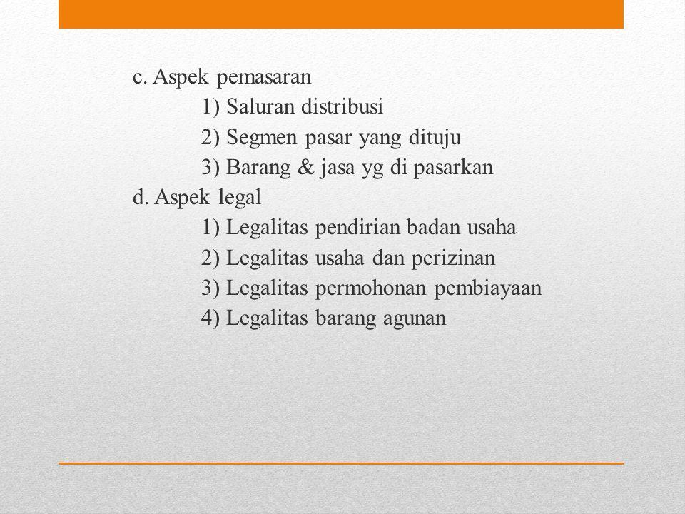 c. Aspek pemasaran 1) Saluran distribusi 2) Segmen pasar yang dituju 3) Barang & jasa yg di pasarkan d. Aspek legal 1) Legalitas pendirian badan usaha