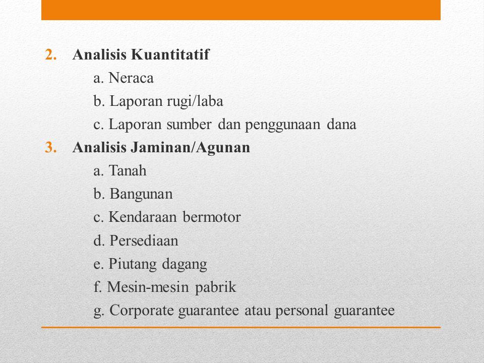 2.Analisis Kuantitatif a. Neraca b. Laporan rugi/laba c. Laporan sumber dan penggunaan dana 3.Analisis Jaminan/Agunan a. Tanah b. Bangunan c. Kendaraa