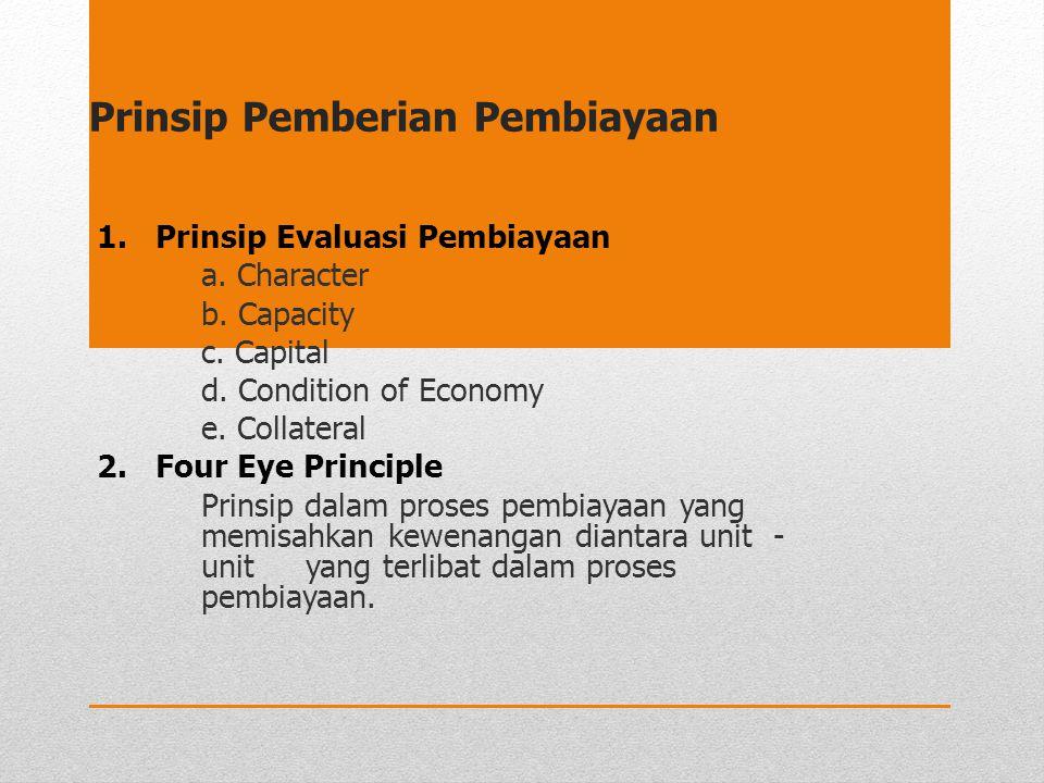 Prinsip Pemberian Pembiayaan 1. Prinsip Evaluasi Pembiayaan a. Character b. Capacity c. Capital d. Condition of Economy e. Collateral 2. Four Eye Prin