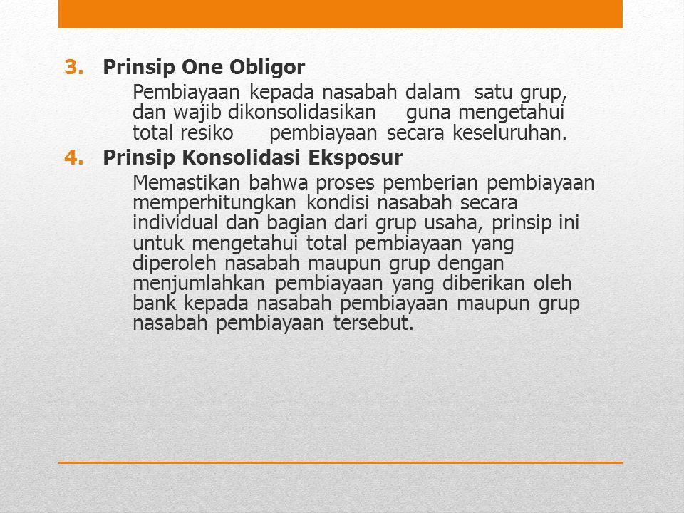 3.Prinsip One Obligor Pembiayaan kepada nasabah dalam satu grup, dan wajib dikonsolidasikan guna mengetahui total resiko pembiayaan secara keseluruhan