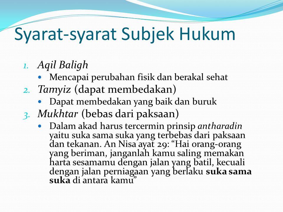 Syarat-syarat Subjek Hukum 1. Aqil Baligh Mencapai perubahan fisik dan berakal sehat 2. Tamyiz (dapat membedakan) Dapat membedakan yang baik dan buruk