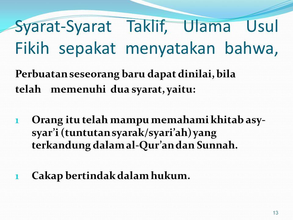 Syarat-Syarat Taklif, Ulama Usul Fikih sepakat menyatakan bahwa, Perbuatan seseorang baru dapat dinilai, bila telah memenuhi dua syarat, yaitu: 1 Orang itu telah mampu memahami khitab asy- syar'i (tuntutan syarak/syari'ah) yang terkandung dalam al-Qur'an dan Sunnah.