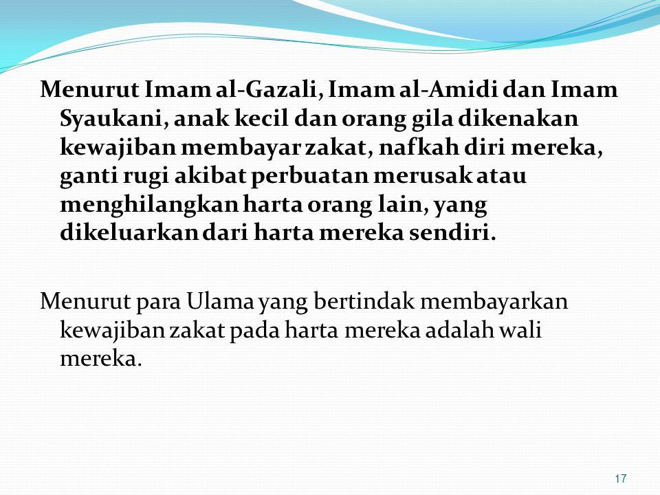 Menurut Imam al-Gazali, Imam al-Amidi dan Imam Syaukani, anak kecil dan orang gila dikenakan kewajiban membayar zakat, nafkah diri mereka, ganti rugi akibat perbuatan merusak atau menghilangkan harta orang lain, yang dikeluarkan dari harta mereka sendiri.