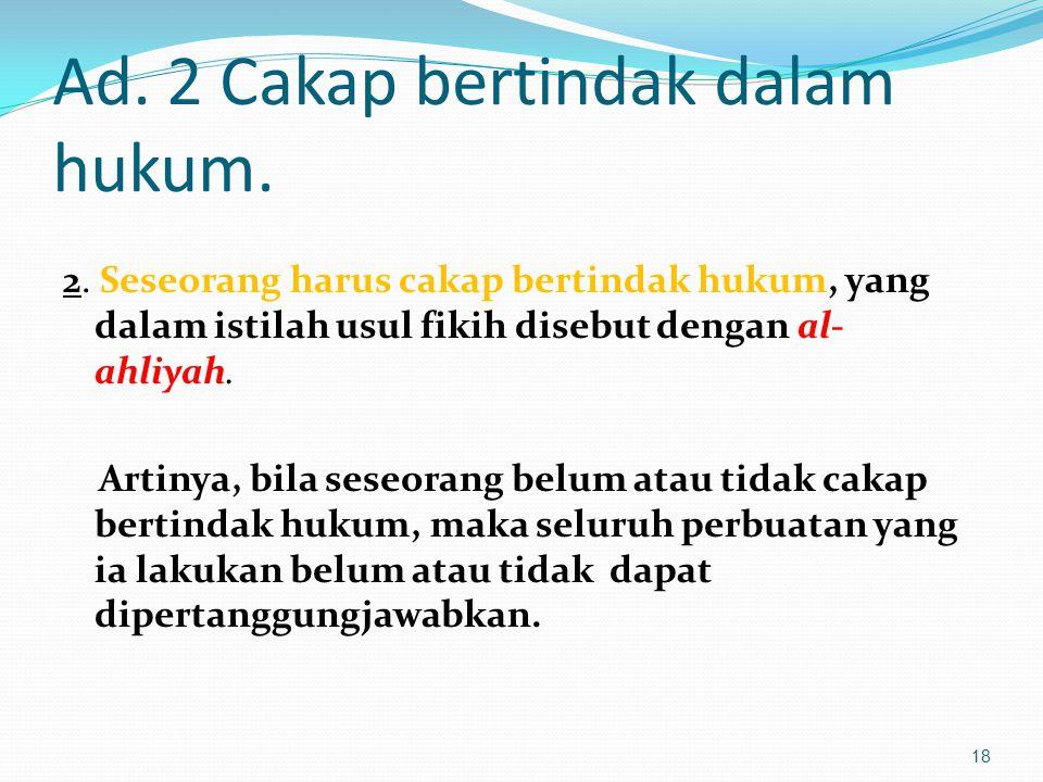 Ad. 2 Cakap bertindak dalam hukum. 2. Seseorang harus cakap bertindak hukum, yang dalam istilah usul fikih disebut dengan al- ahliyah. Artinya, bila s