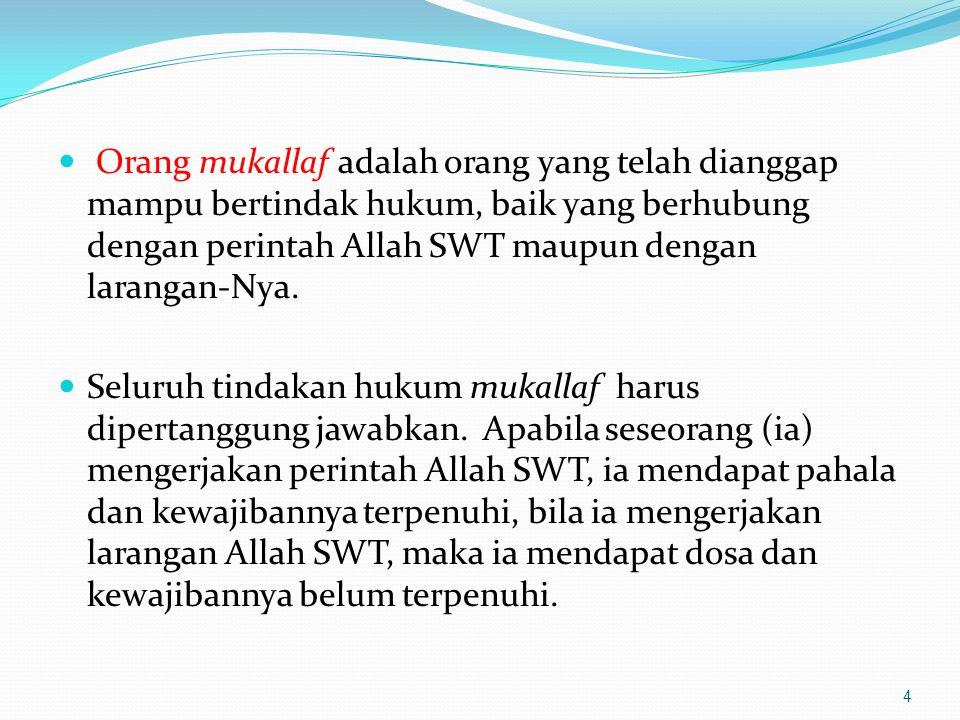 Orang mukallaf adalah orang yang telah dianggap mampu bertindak hukum, baik yang berhubung dengan perintah Allah SWT maupun dengan larangan-Nya. Selur