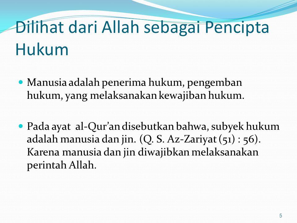 Dilihat dari Allah sebagai Pencipta Hukum Manusia adalah penerima hukum, pengemban hukum, yang melaksanakan kewajiban hukum. Pada ayat al-Qur'an diseb