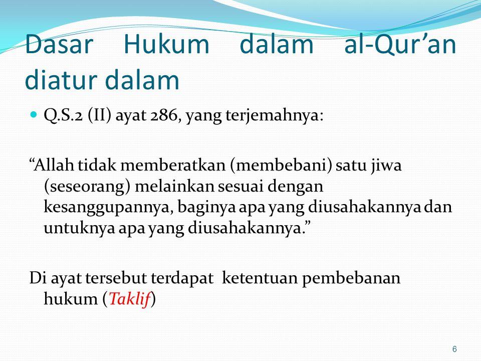Dasar Hukum dalam al-Qur'an diatur dalam Q.S.2 (II) ayat 286, yang terjemahnya: Allah tidak memberatkan (membebani) satu jiwa (seseorang) melainkan sesuai dengan kesanggupannya, baginya apa yang diusahakannya dan untuknya apa yang diusahakannya. Di ayat tersebut terdapat ketentuan pembebanan hukum (Taklif) 6