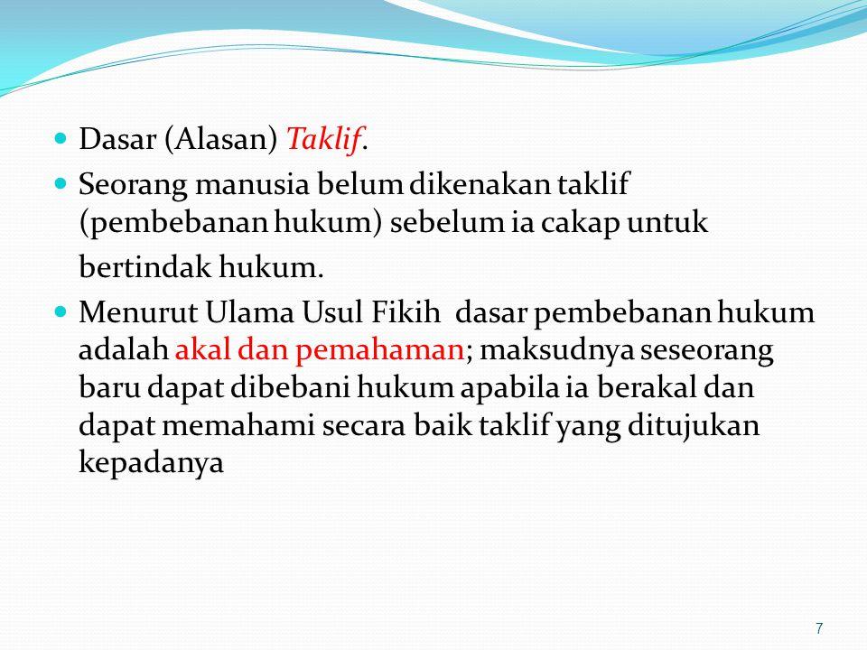 Dasar (Alasan) Taklif. Seorang manusia belum dikenakan taklif (pembebanan hukum) sebelum ia cakap untuk bertindak hukum. Menurut Ulama Usul Fikih dasa