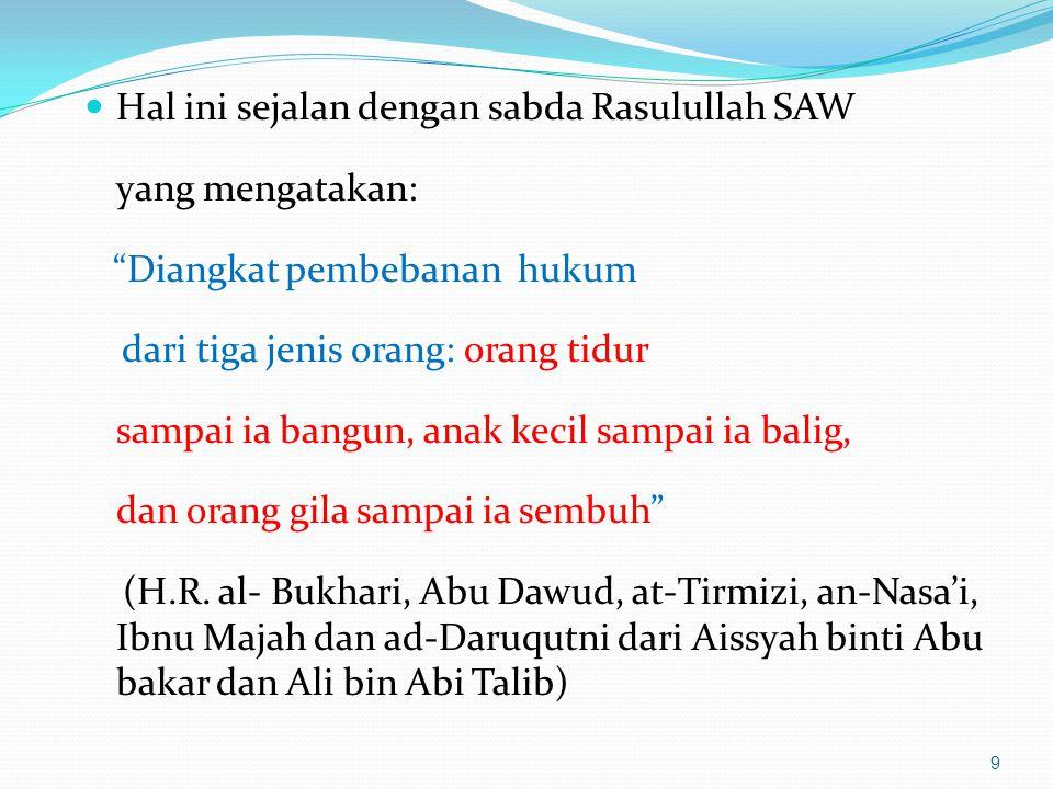 Hal ini sejalan dengan sabda Rasulullah SAW yang mengatakan: Diangkat pembebanan hukum dari tiga jenis orang: orang tidur sampai ia bangun, anak kecil sampai ia balig, dan orang gila sampai ia sembuh (H.R.
