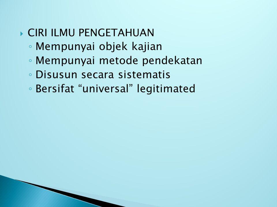  CIRI ILMU PENGETAHUAN ◦ Mempunyai objek kajian ◦ Mempunyai metode pendekatan ◦ Disusun secara sistematis ◦ Bersifat universal legitimated