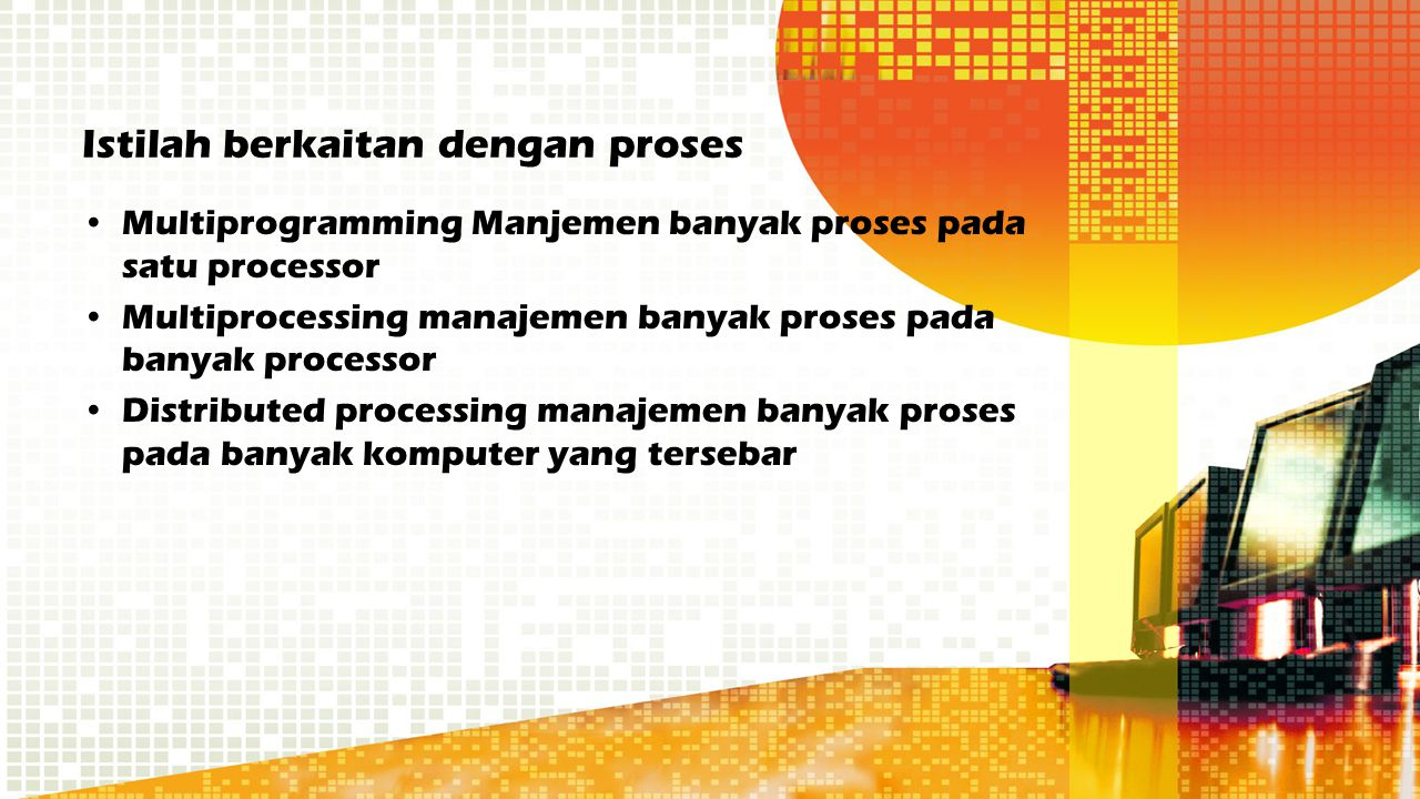 Istilah berkaitan dengan proses Multiprogramming Manjemen banyak proses pada satu processor Multiprocessing manajemen banyak proses pada banyak proces