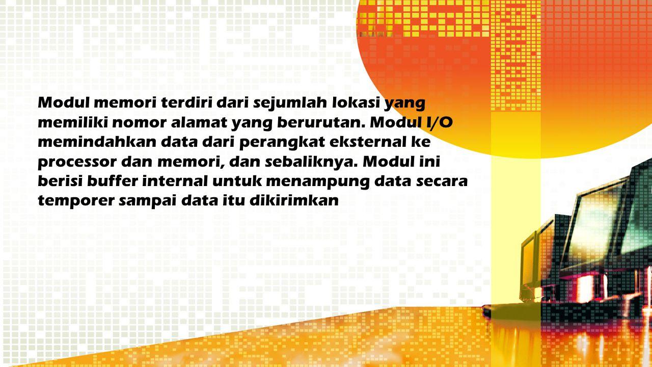 Modul memori terdiri dari sejumlah lokasi yang memiliki nomor alamat yang berurutan. Modul I/O memindahkan data dari perangkat eksternal ke processor