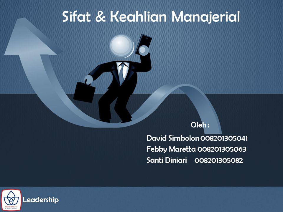 Sifat & Keahlian Manajerial Oleh : Leadership David Simbolon 008201305041 Febby Maretta 008201305063 Santi Diniari 008201305082