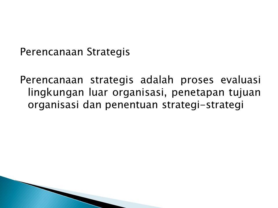 Perencanaan Strategis Perencanaan strategis adalah proses evaluasi lingkungan luar organisasi, penetapan tujuan organisasi dan penentuan strategi-stra