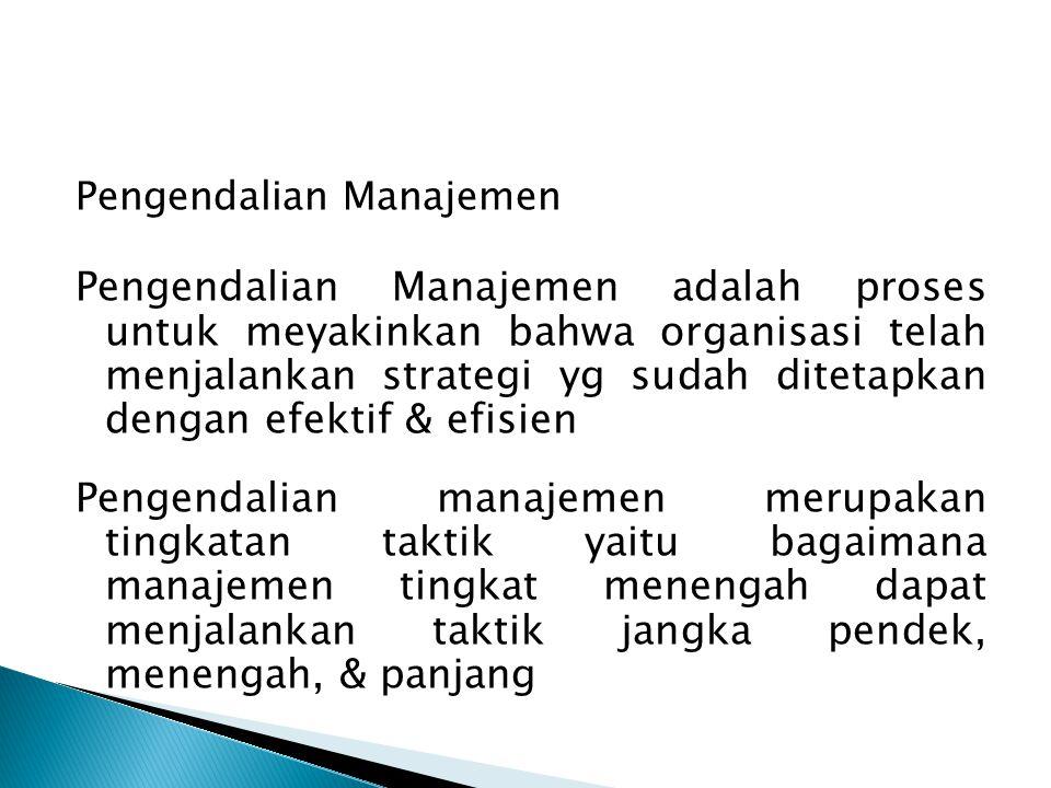 Pengendalian Manajemen Pengendalian Manajemen adalah proses untuk meyakinkan bahwa organisasi telah menjalankan strategi yg sudah ditetapkan dengan ef