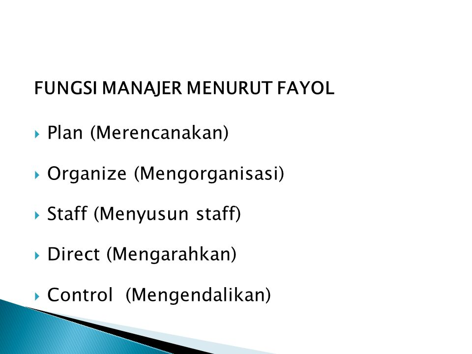 FUNGSI MANAJER MENURUT FAYOL  Plan (Merencanakan)  Organize (Mengorganisasi)  Staff (Menyusun staff)  Direct (Mengarahkan)  Control (Mengendalika